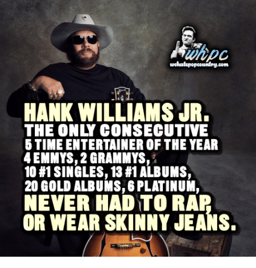 Emmie: wchoutopopcowitry.com  HANK WILLIAMS JR.  THE ONLY CONSECUTIVE  6 TIME ENTERTAINER OF THE YEAR  4 EMMYS, 2 GRAMMYS  10 #1 SINGLES, 13 #1ALBUMS,  200 GOLD ALBUMS, 6 PLATINUM,  NEVER HAD TO RAR  OR WEAR SKINNY JEANS.