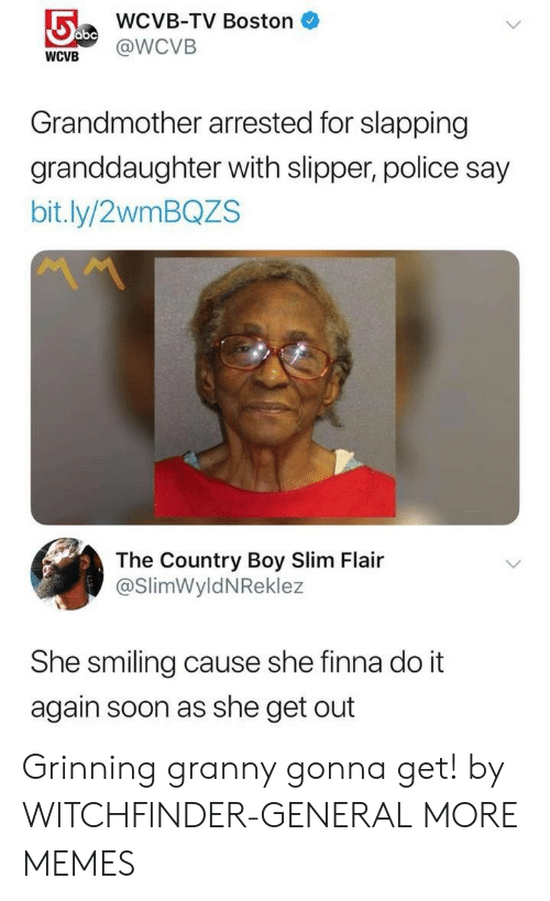 Slapping: WCVB-TV Boston  WCVB @WCVB  Grandmother arrested for slapping  granddaughter with slipper, police say  bit.ly/2wmBQZS  The Country Boy Slim Flair  @SlimWyldNReklez  She smiling cause she finna do it  again soon as she get out Grinning granny gonna get! by WITCHFlNDER-GENERAL MORE MEMES