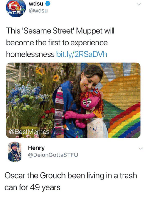 trash can: wdsu  DS  sU@wdsu  This Sesame Street' Muppet will  become the first to experience  homelessness bit.ly/2RSaDVh  @BestMemes  , Henry  @DeionGottaSTFU  Oscar the Grouch been living in a trash  can for 49 years