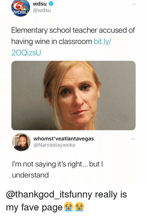 School Teacher: wdsu  OSL@wdsu  Elementary school teacher accused of  having wine in classroom bit.ly/  20QizsU  whomst'veatlantavegas  @Namastaywoke  I'm not saying it's righ...but I  understand @thankgod_itsfunny really is my fave page😭😭