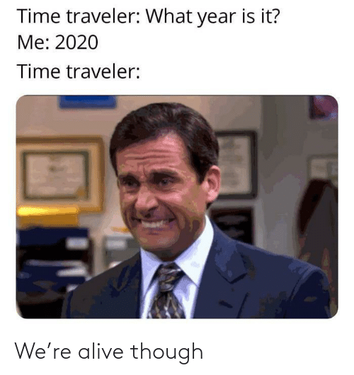 Alive: We're alive though