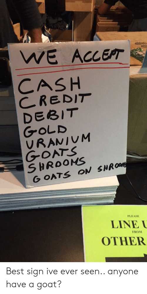 goats: WE ACCEPT  CASH  CREDIT  DEBIT  GOLD  VRANIUM  GOATS  SHROONS  G OATS ON SHROM  PLEASE  LINE  FROM  OTHER Best sign ive ever seen.. anyone have a goat?