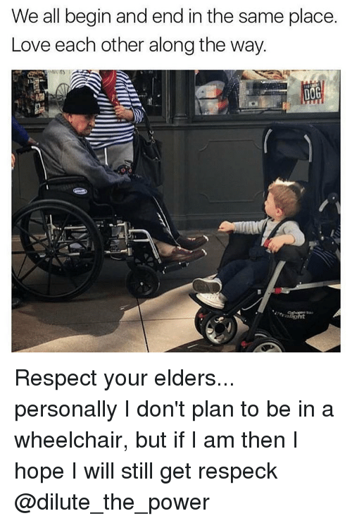 Memes, Respeck, and 🤖: We all begin and end in the same place.  Love each other along the way.  DOG Respect your elders... personally I don't plan to be in a wheelchair, but if I am then I hope I will still get respeck @dilute_the_power