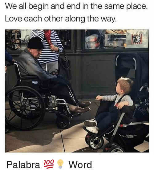 Love, Memes, and Word: We all begin and end in the same place.  Love each other along the way. Palabra 💯💡 Word