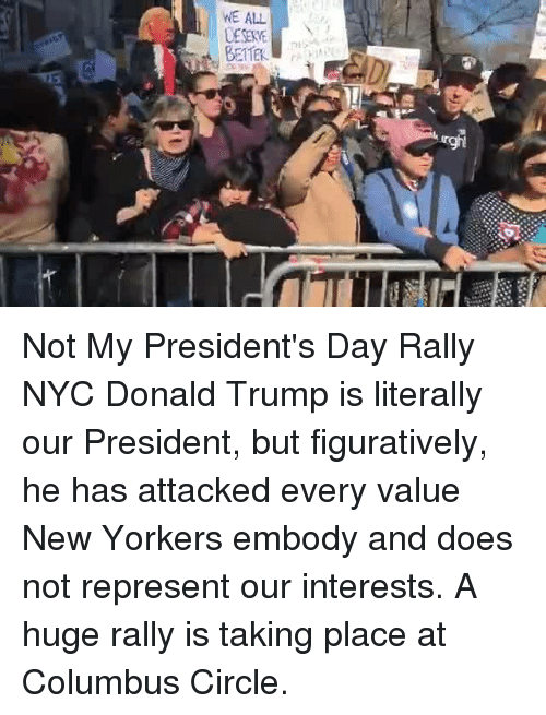 Donald Trump, Memes, and Presidents: WE ALL  BETTER Not My President's Day Rally NYC Donald Trump is literally our President, but figuratively, he has attacked every value New Yorkers embody and does not represent our interests. A huge rally is taking place at Columbus Circle.