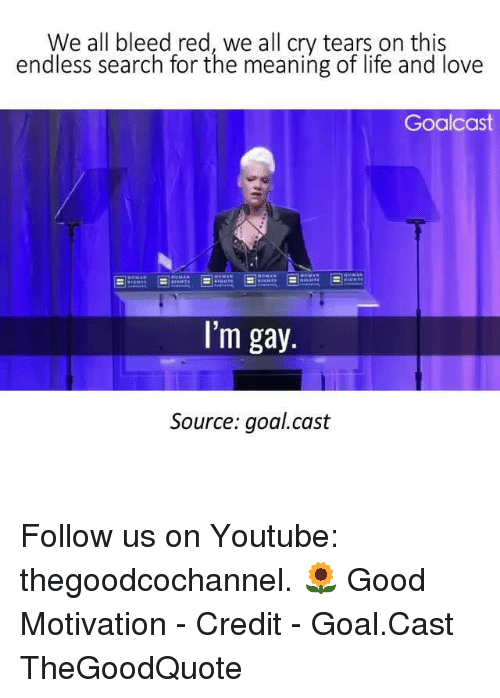 Life, Love, and Memes: We all bleed red, we all cry tears on this  endless search for the meaning of life and love  Goal cast  I'm gay.  Source: goal.cast Follow us on Youtube: thegoodcochannel. 🌻 Good Motivation - Credit - Goal.Cast TheGoodQuote