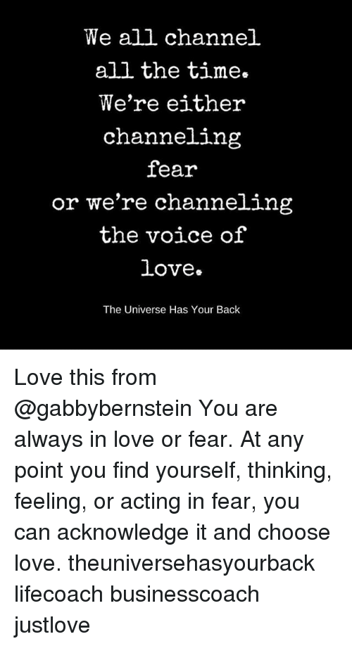 Love, Memes, and The Voice: We all channel  all the time.  We're either  channeling  fear  or we're channeling  the voice of  Love.  The Universe Has Your Back Love this from @gabbybernstein You are always in love or fear. At any point you find yourself, thinking, feeling, or acting in fear, you can acknowledge it and choose love. theuniversehasyourback lifecoach businesscoach justlove