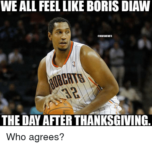 After Thanksgiving: WE ALL FEEL LIKE BORIS DIAW  @NBAMEMES  THE DAY AFTER THANKSGIVING. Who agrees?