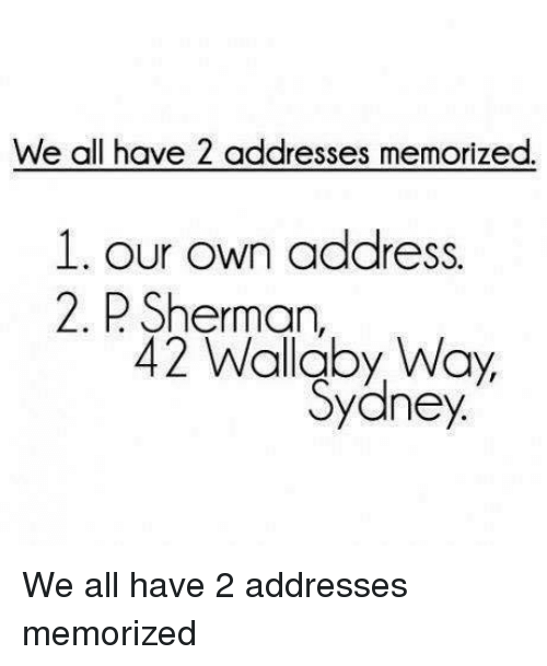 Sherman: We all have 2 addresses memorized.  1. our own address.  2. Sherman,  42 Wallaby Way,  Sydney. We all have 2 addresses memorized