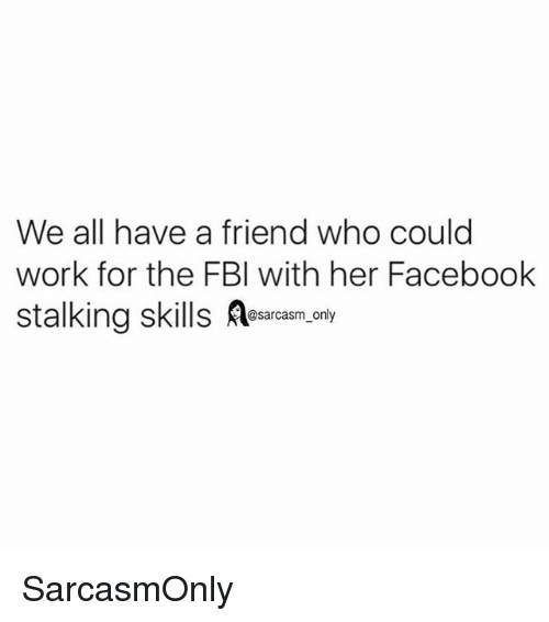 Facebook, Fbi, and Funny: We all have a friend who could  work for the FBI with her Facebook  stalking skills .nly  sarcasm only SarcasmOnly