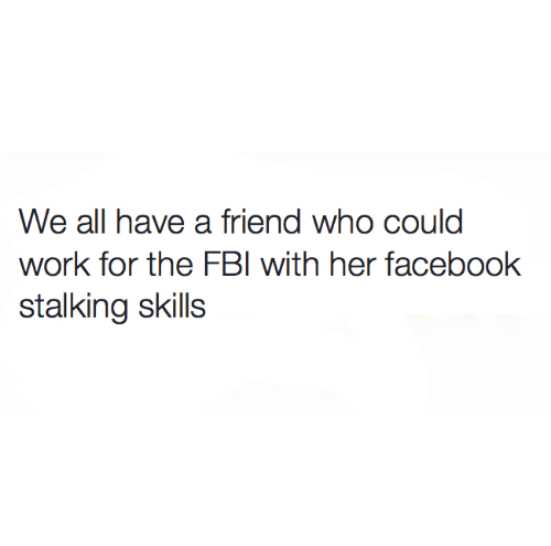 Facebook, Fbi, and Memes: We all have a friend who could  work for the FBI with her facebook  stalking skills