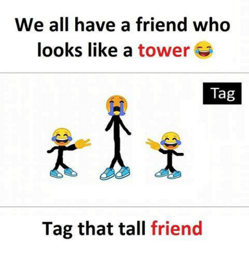 Tall Friend: We all have a friend who  looks like a tower  Tag  Tag that tall friend