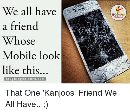 Gringe: We all have  a friend  Whose  Mobile look  like this  laughing colours.com  LA GRING That One 'Kanjoos' Friend We All Have.. ;)