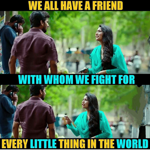 Memes, World, and Fight: WE ALL HAVE A FRIEND  WITH WHOM WE FIGHT FOR  DIL RAJU  EVERY LITTLE THING IN THE WORLD
