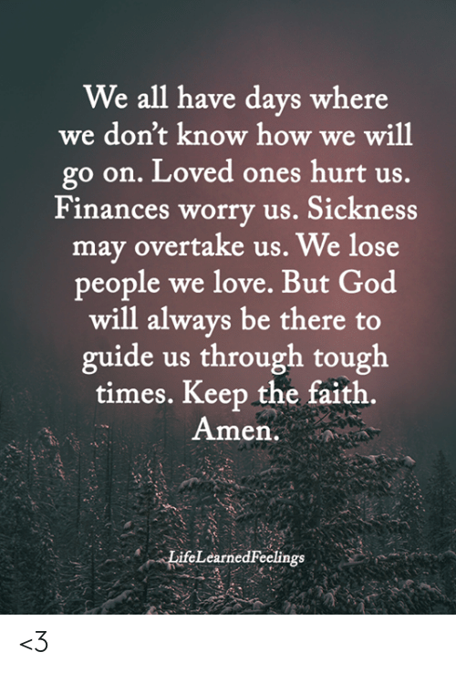 Sickness: We all have days where  we don't know how we will  go on. Loved ones hurt us.  Finances worry us. Sickness  may overtake us. We lose  people we love. But God  will always be there to  guide us through tough  times. Keep the faith.  Amen.  LifeLearned Feelings <3