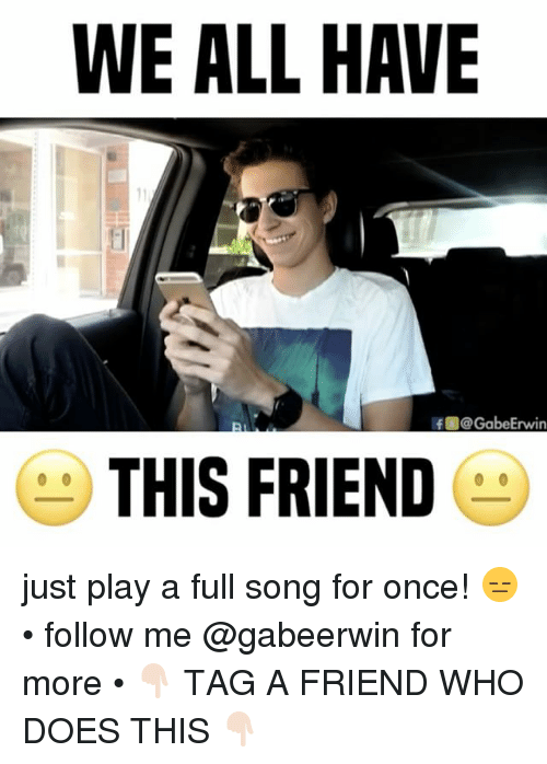 erwin: WE ALL HAVE  f @Gabe Erwin  THIS FRIEND just play a full song for once! 😑 • follow me @gabeerwin for more • 👇🏻 TAG A FRIEND WHO DOES THIS 👇🏻