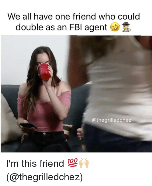 Fbi, Memes, and 🤖: We all have one friend who could  double as an FBI agent  @the  grilled chez I'm this friend 💯🙌🏼 (@thegrilledchez)