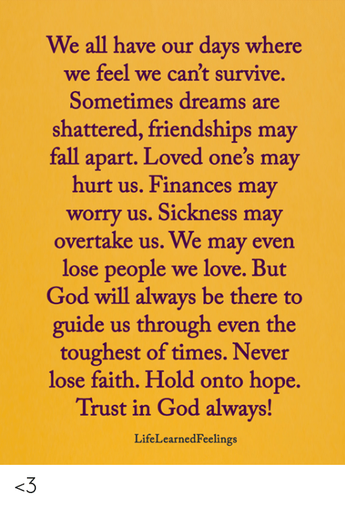 Sickness: We all have our days where  we feel we can't survive.  Sometimes dreams are  shattered, friendships may  fall apart. Loved one's may  hurt us. Finances may  worry us. Sickness may  overtake us. We may even  lose people  we love. But  God will always be there to  guide us through even the  toughest of times. Never  lose faith. Hold onto hope.  Trust in God always!  LifeLearnedFeelings <3