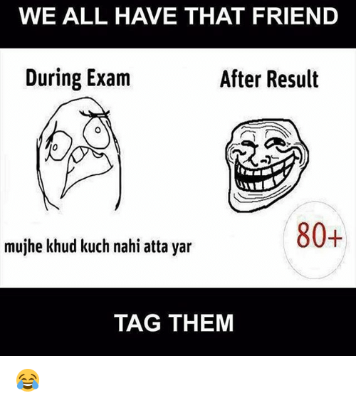 kuching: WE ALL HAVE THAT FRIEND  During Exam  After Result  80+  mujhe khud kuch nahi atta yar  TAG THEM 😂