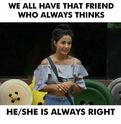 WE ALL HAVE THAT FRIEND WHO ALWAYS THINKS HESHE IS ALWAYS