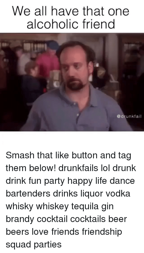 Beer meme we all have that one alcoholic friend drunk fail smash that