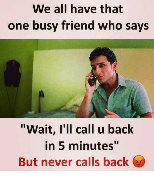 """Memes, Never, and Back: We all have that  one busy friend who says  """"Wait, I'll call u back  in 5 minutes""""  But never calls back"""