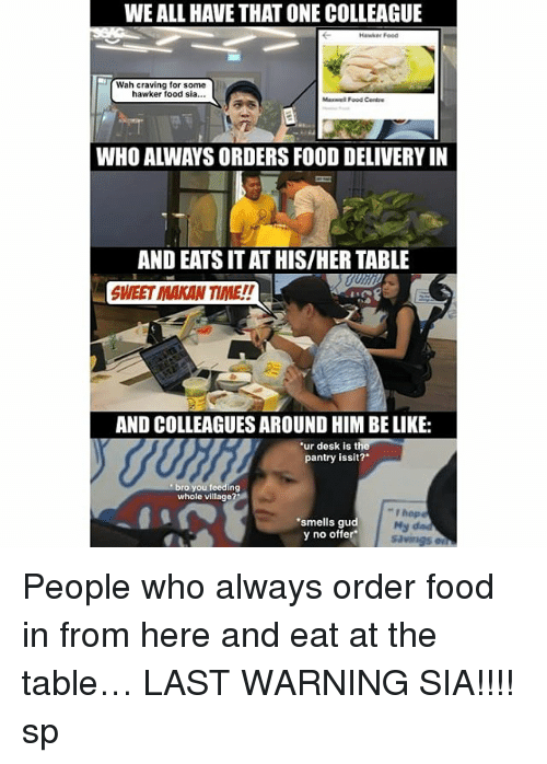 """Be Like, Food, and Memes: WE ALL HAVE THAT ONE COLLEAGUE  Hawker Food  Wah craving for some  hawker food sia...  Maxwel Food Centre  WHO ALWAYS ORDERS FOOD DELIVERY IN  AND EATS IT AT HIS/HER TABLE  SWEET MAKAN TIME!!  AND COLLEAGUES AROUND HIM BE LIKE:  ur desk is the  pantry issit?  bro you feeding  whole village  smells gud  y no offer  """" hope  My da People who always order food in from here <link in bio> and eat at the table… LAST WARNING SIA!!!! sp"""