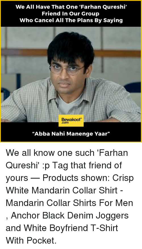 """Crispe: We All Have That One Farhan Qureshi  Friend in our Group  Who Cancel All The Plans By Saying  Bewakoof  .com  """"Abba Nahi Manenge Yaar"""" We all know one such 'Farhan Qureshi' :p Tag that friend of yours   — Products shown: Crisp White Mandarin Collar Shirt -  Mandarin Collar Shirts For Men  , Anchor Black Denim Joggers and  White Boyfriend T-Shirt With Pocket."""