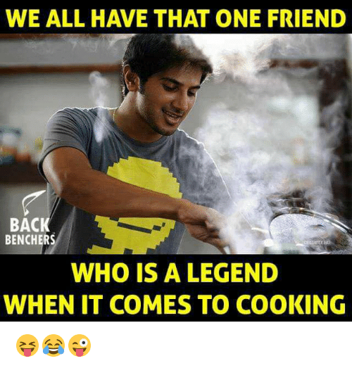 Memes, 🤖, and Legend: WE ALL HAVE THAT ONE FRIEND  BAC  BENCHERS  WHO IS A LEGEND  WHEN IT COMES TO COOKING 😝😂😜