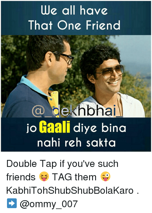 Friends tagged and dekh bhai we all have that one friend ca al jo