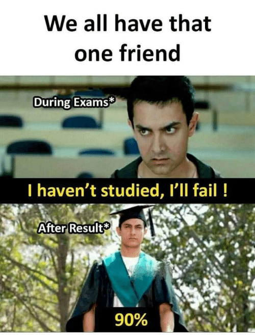 That One Friend: We all have that  one friend  During Exams  I haven't studied, Ill fail!  After Result  90%