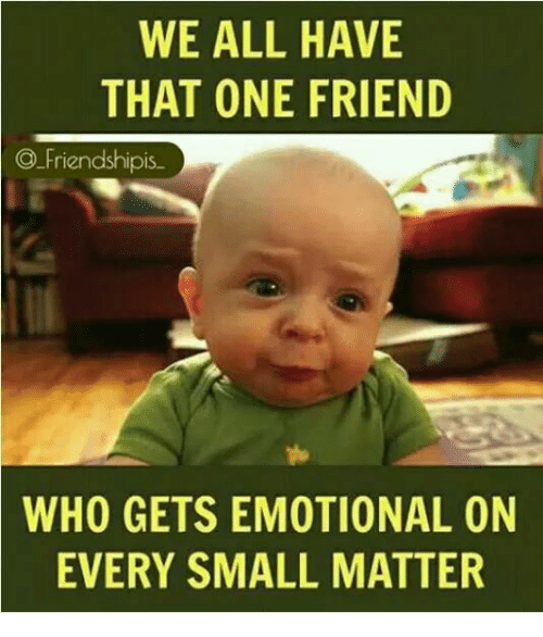 Friendshipis: WE ALL HAVE  THAT ONE FRIEND  Friendshipis  WHO GETS EMOTIONAL ON  EVERY SMALL MATTER