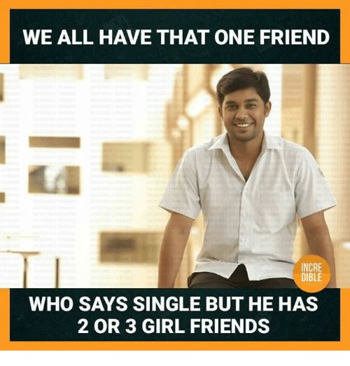Girl Friends: WE ALL HAVE THAT ONE FRIEND  INCRE  DIBLE  WHO SAYS SINGLE BUT HE HAS  2 OR 3 GIRL FRIENDS