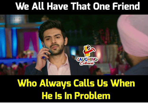 Indianpeoplefacebook, Who, and One: We All Have That One Friend  LAUGHING  Who Always Calls Us When  He Is In Problem