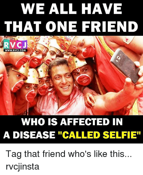 "Memes, Affect, and 🤖: WE ALL HAVE  THAT ONE FRIEND  RVC J  WWW.RVCJ.COM  WHO IS AFFECTED IN  A DISEASE  ""CALLED SELFIE"" Tag that friend who's like this... rvcjinsta"