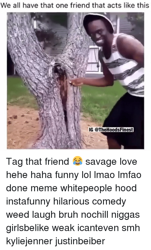 Hehe Haha: We all have that one friend that acts like this  IG @The HoodsFinest Tag that friend 😂 savage love hehe haha funny lol lmao lmfao done meme whitepeople hood instafunny hilarious comedy weed laugh bruh nochill niggas girlsbelike weak icanteven smh kyliejenner justinbeiber
