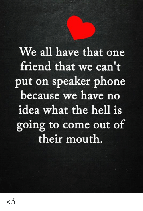 That One Friend: We all have that one  friend that we can't  put on speaker phone  because we have no  idea what the hell is  going to come out of  their mouth. <3