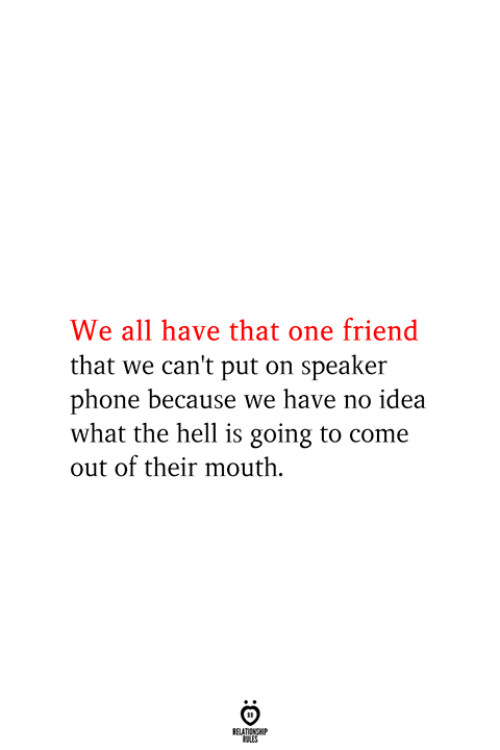 That One Friend: We all have that one friend  that we can't put on speaker  phone because we have no idea  what the hell is going to come  out of their mouth  RELATIONSHIP  ES