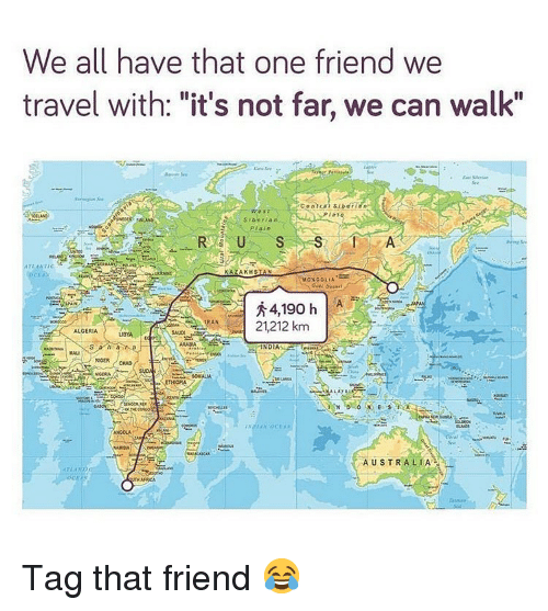 "Mongolia: We all have that one friend we  travel with: ""it's not far, we can walk""  PIat  SIberia n  MONGOLIA  秀  RAN21,212 km  ALGERIA  BYA  SAUD  ARABIA  MALI  ANGCLA  Spa  AUSTRALIA  Aru  CEA Tag that friend 😂"