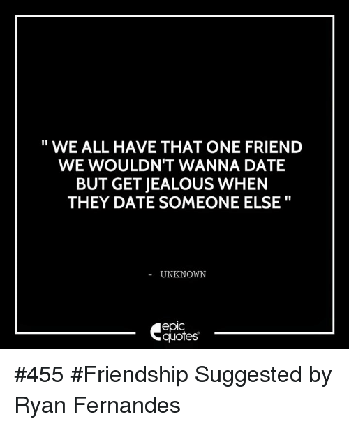 We All Have That One Friend We Wouldnt Wanna Date But Getjealous