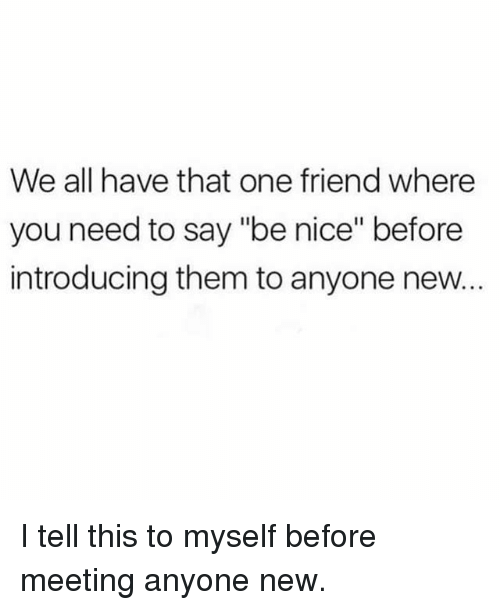 "Funny, Nice, and One: We all have that one friend where  you need to say ""be nice"" before  introducing them to anyone new... I tell this to myself before meeting anyone new."