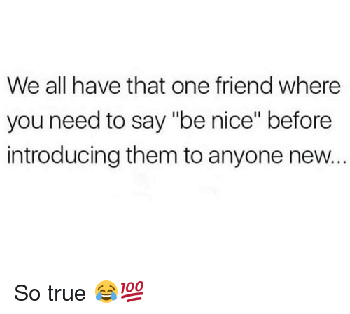 """True, Hood, and Nice: We all have that one friend where  you need to say """"be nice"""" before  introducing them to anyone new. So true 😂💯"""