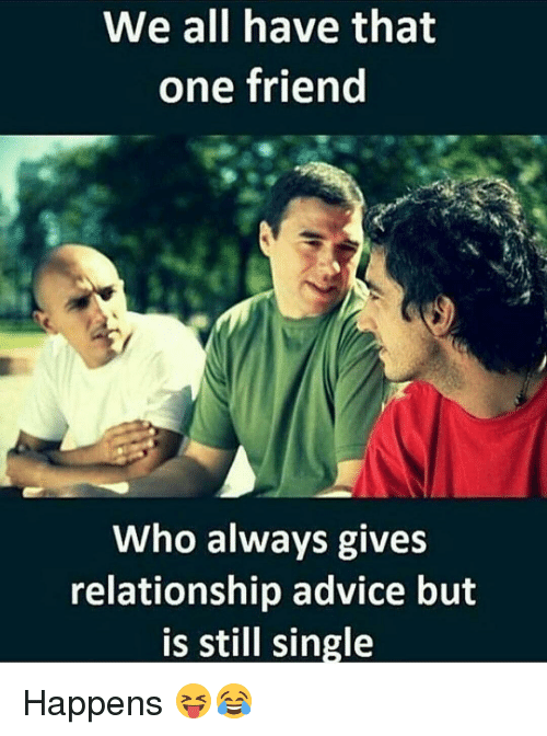giving a friend dating advice My friends come to me for love and support and advice,  when it comes to relationships and dating  6 pieces of relationship advice i would give you.