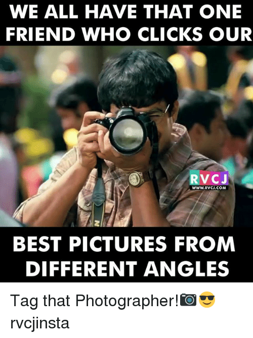 Memes, Best, and Pictures: WE ALL HAVE THAT ONE  FRIEND WHO CLICKS OUR  WWW.RVCJ.COM  9A2  BEST PICTURES FROM  DIFFERENT ANGLES Tag that Photographer!📷😎 rvcjinsta