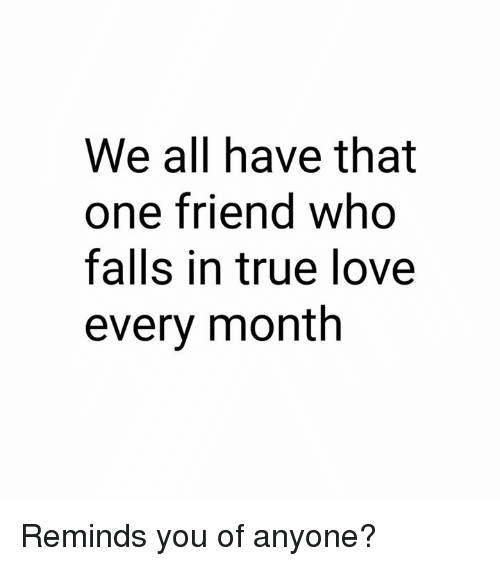 Dank, Love, and True: We all have that  one friend who  falls in true love  every month Reminds you of anyone?