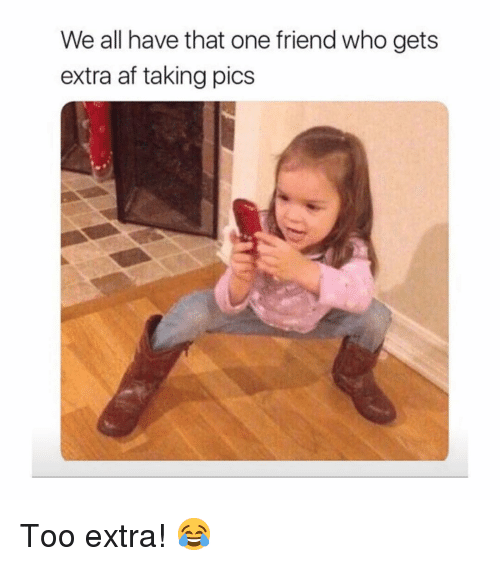 Af, Memes, and 🤖: We all have that one friend who gets  extra af taking pics Too extra! 😂