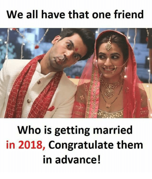 Memes, 🤖, and Who: We all have that one friend  Who is getting married  in 2018, Congratulate them  in advance!