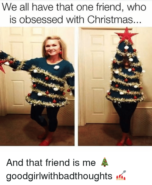 Christmas, Memes, and 🤖: We all have that one friend, who  is obsessed with Christmas. And that friend is me 🎄 goodgirlwithbadthoughts 💅🏼