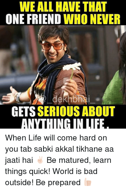 outsiders: WE ALL HAVE THAT  ONE FRIEND WHO NEVER  GETSSERIOUS ABOUT  ANYTHING IN LIFE When Life will come hard on you tab sabki akkal tikhane aa jaati hai ✌🏻️ Be matured, learn things quick! World is bad outside! Be prepared 👍🏻