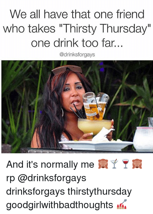 """thirsty thursday: We all have that one friend  who takes """"Thirsty Thursday""""  one drink too far.  @drinksforgays And it's normally me 🙈🍸🍷🙈 rp @drinksforgays drinksforgays thirstythursday goodgirlwithbadthoughts 💅🏽"""